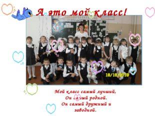 А это мой класс! Мой класс самый лучший, Он самый родной. Он самый дружный и