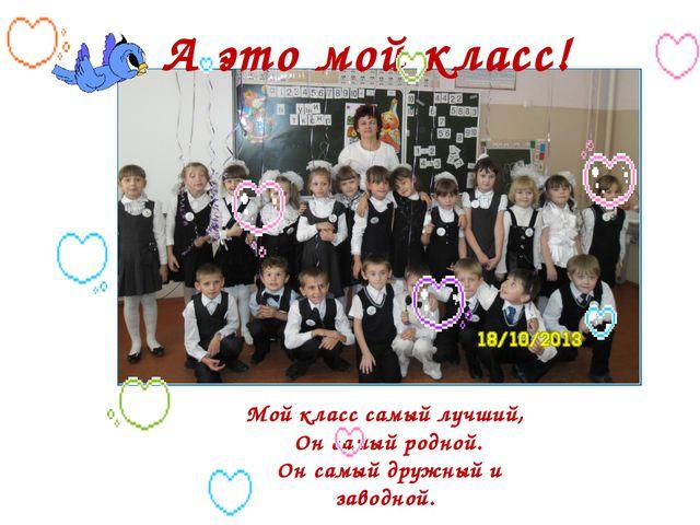 А это мой класс! Мой класс самый лучший, Он самый родной. Он самый дружный и...