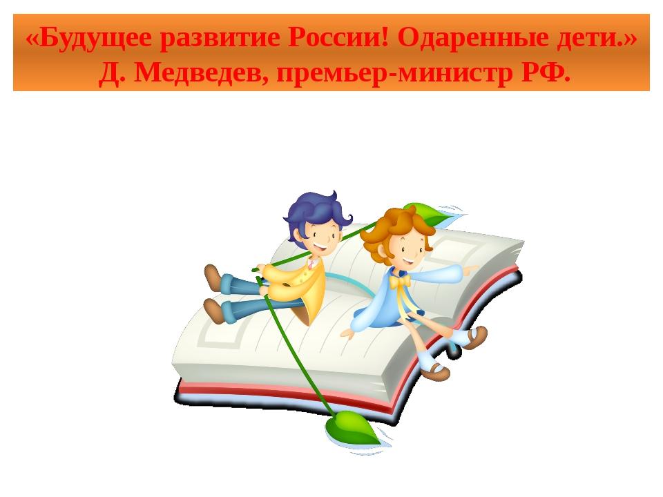 «Будущее развитие России! Одаренные дети.» Д. Медведев, премьер-министр РФ.