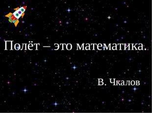 Полёт – это математика. В. Чкалов