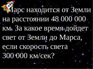 Марс находится от Земли на расстоянии 48 000 000 км. Земли на расстоянии 48 0