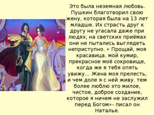 Это была неземная любовь. Пушкин благотворил свою жену, которая была на 13 ле