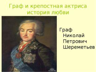 Граф и крепостная актриса история любви Граф Николай Петрович Шереметьев