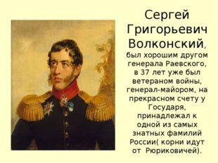 Сергей Григорьевич Волконский, был хорошим другом генерала Раевского, в 37 ле