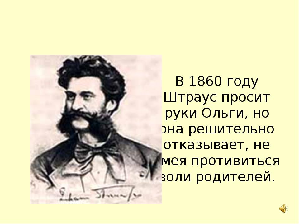 В 1860 году Штраус просит руки Ольги, но она решительно отказывает, не смея п...