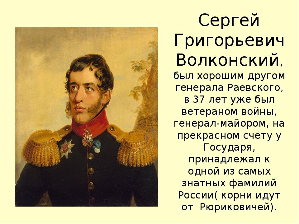Сергей Григорьевич Волконский, был хорошим другом генерала Раевского, в 37 ле...