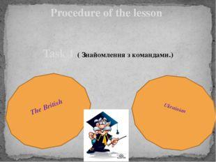 Procedure of the lesson Task 1 ( Знайомлення з командами.) The British Ukrain