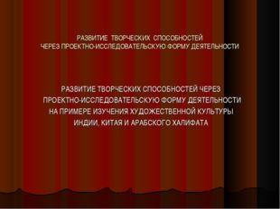 РАЗВИТИЕ ТВОРЧЕСКИХ СПОСОБНОСТЕЙ ЧЕРЕЗ ПРОЕКТНО-ИССЛЕДОВАТЕЛЬСКУЮ ФОРМУ ДЕЯТЕ