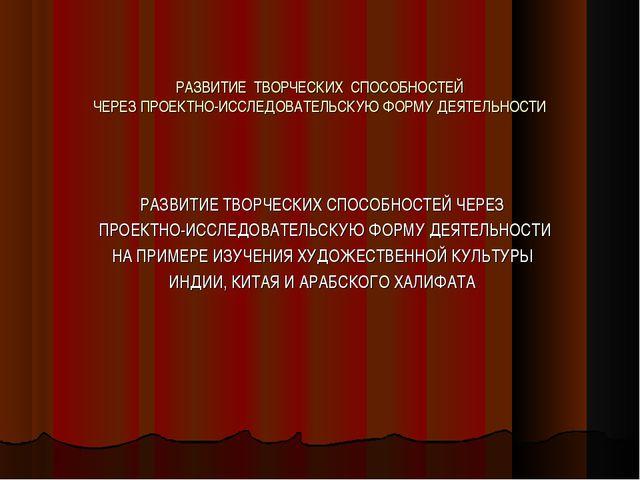РАЗВИТИЕ ТВОРЧЕСКИХ СПОСОБНОСТЕЙ ЧЕРЕЗ ПРОЕКТНО-ИССЛЕДОВАТЕЛЬСКУЮ ФОРМУ ДЕЯТЕ...