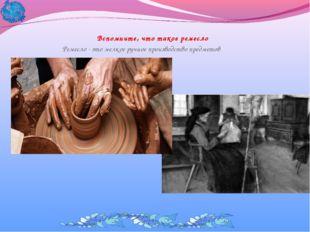 Вспомните, что такое ремесло Ремесло - это мелкое ручное производство предметов