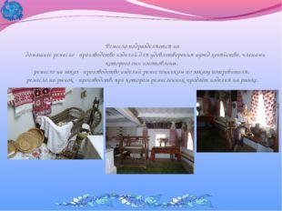 Ремесло подразделяется на домашнее ремесло - производство изделий для удовлет