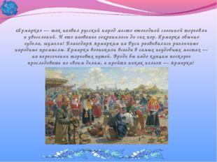«Ярмарка» — так назвал русский народ место ежегодной сезонной торговли и увес