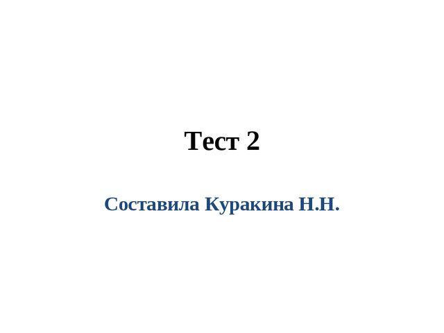 Тест 2 Составила Куракина Н.Н.