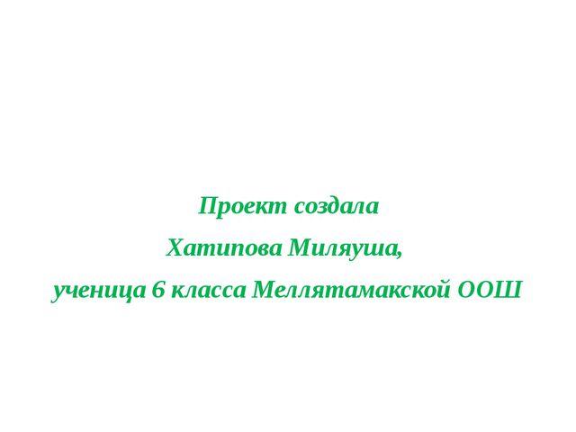 Проект создала Хатипова Миляуша, ученица 6 класса Меллятамакской ООШ