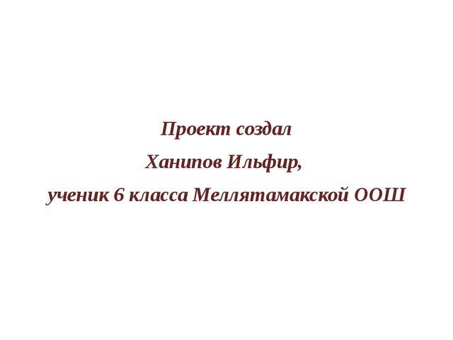 Проект создал Ханипов Ильфир, ученик 6 класса Меллятамакской ООШ