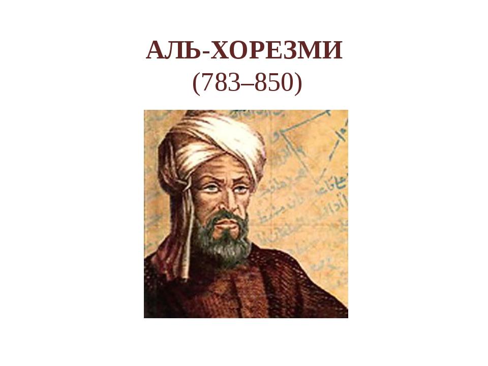 АЛЬ-ХОРЕЗМИ (783–850)