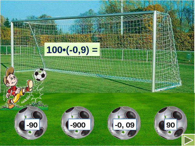 100•(-0,9) = -90 -900 -0, 09 90