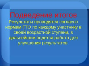 Подведение итогов Результаты проводятся согласно нормам ГТО по каждому участн