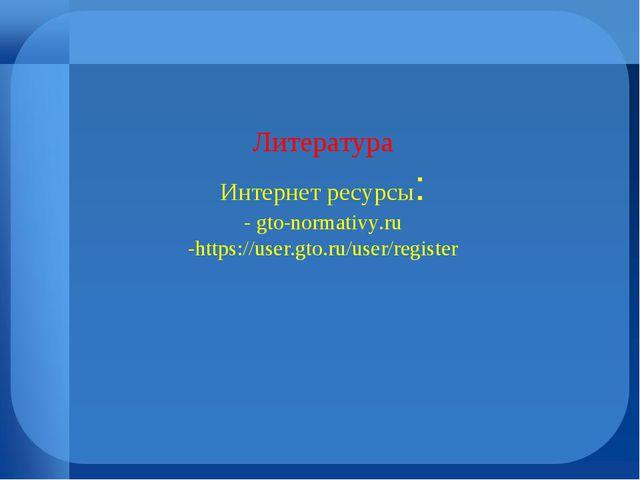 Литература Интернет ресурсы: - gto-normativy.ru -https://user.gto.ru/user/reg...