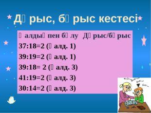 Дұрыс, бұрыс кестесі Қалдықпенбөлу Дұрыс/бұрыс 37:18=2(қалд.1) 39:19=2 (қалд