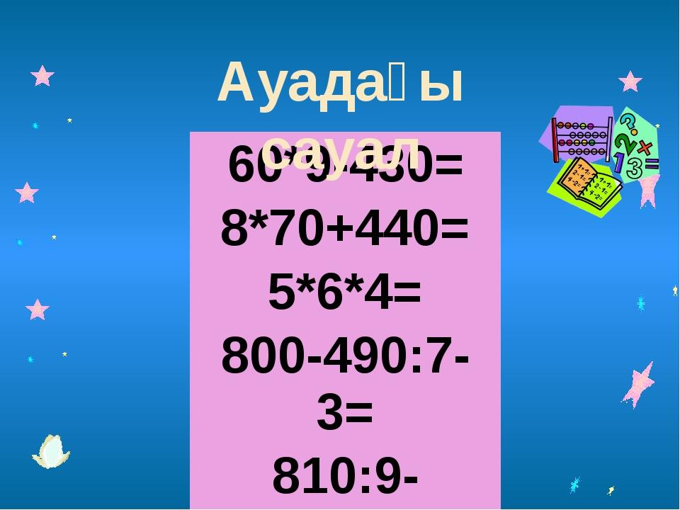 Ауадағы сауал 60*9-430= 8*70+440= 5*6*4= 800-490:7-3= 810:9-150:5=