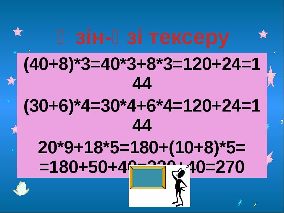 Өзін-өзі тексеру (40+8)*3=40*3+8*3=120+24=144 (30+6)*4=30*4+6*4=120+24=144 2...