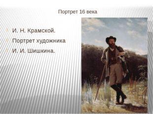 Портрет 16 века И. Н. Крамской. Портрет художника И. И. Шишкина.