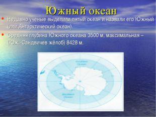 Южный океан Недавно ученые выделили пятый океан и назвали его Южный (или Анта