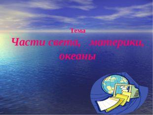 Тема Части света, материки, океаны