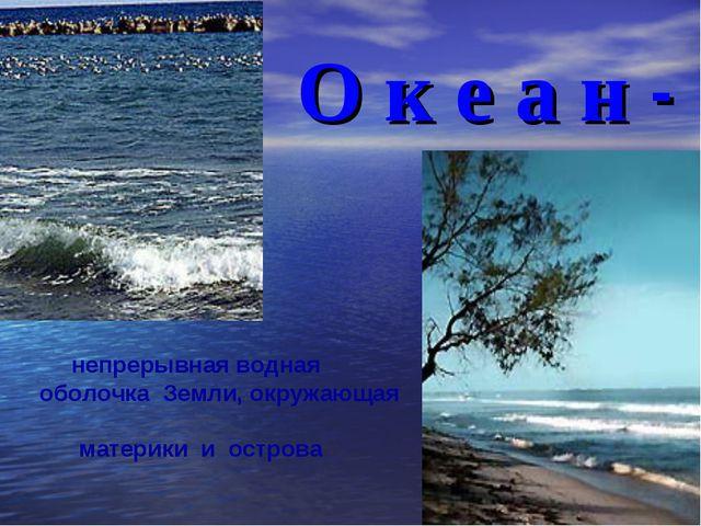 О к е а н - непрерывная водная оболочка Земли, окружающая материки и острова