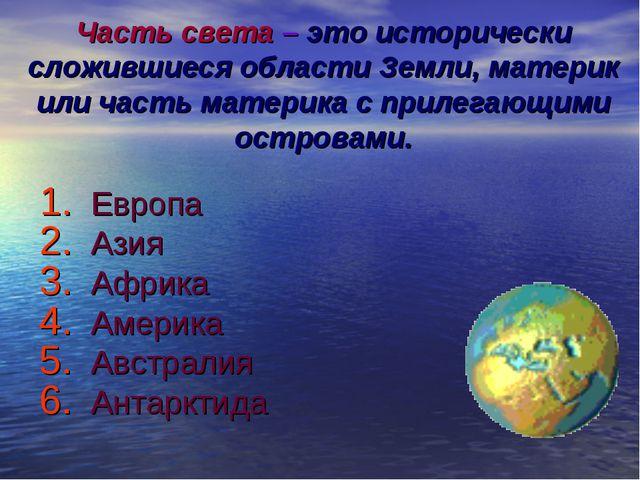 Часть света – это исторически сложившиеся области Земли, материк или часть ма...
