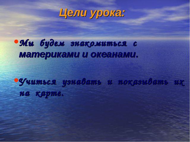 Цели урока: Мы будем знакомиться с материками и океанами. Учиться узнавать и...