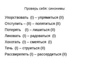Проверь себя: синонимы Упорствовать (I) – упрямиться (II) Отступить – (II) –