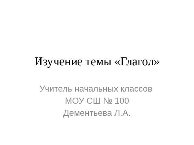 Изучение темы «Глагол» Учитель начальных классов МОУ СШ № 100 Дементьева Л.А.