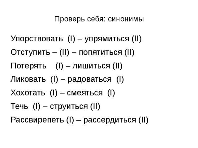 Проверь себя: синонимы Упорствовать (I) – упрямиться (II) Отступить – (II) –...