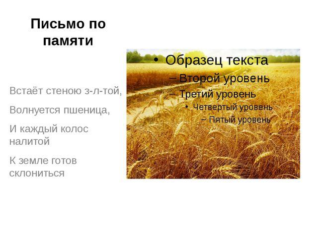 Письмо по памяти Встаёт стеною з-л-той, Волнуется пшеница, И каждый колос нал...