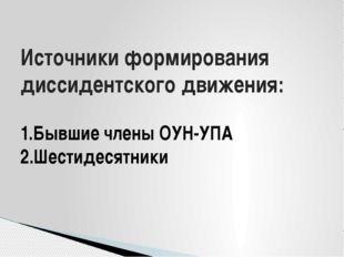 Источники формирования диссидентского движения: 1.Бывшие члены ОУН-УПА 2.Шест