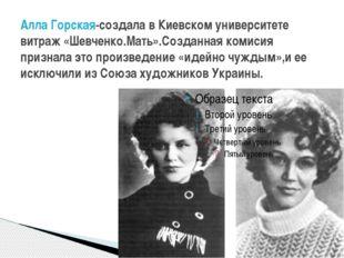 Алла Горская-создала в Киевском университете витраж «Шевченко.Мать».Созданная