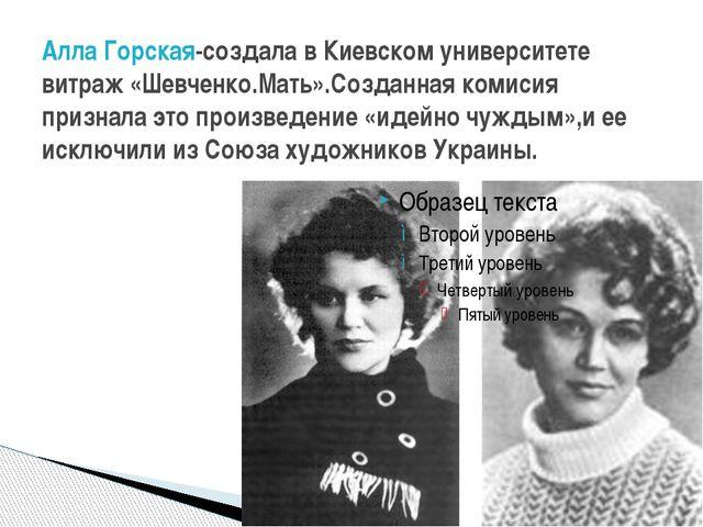 Алла Горская-создала в Киевском университете витраж «Шевченко.Мать».Созданная...
