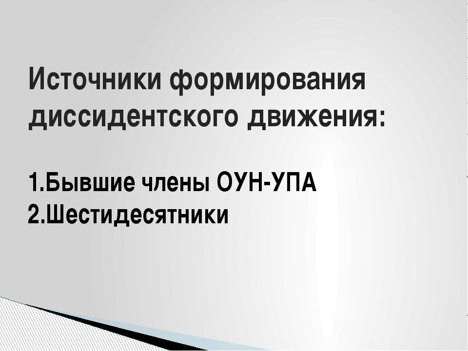Источники формирования диссидентского движения: 1.Бывшие члены ОУН-УПА 2.Шест...