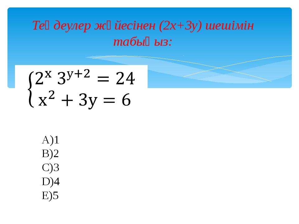 Теңдеулер жүйесінен (2x+3y) шешімін табыңыз: A)1 B)2 C)3 D)4 E)5