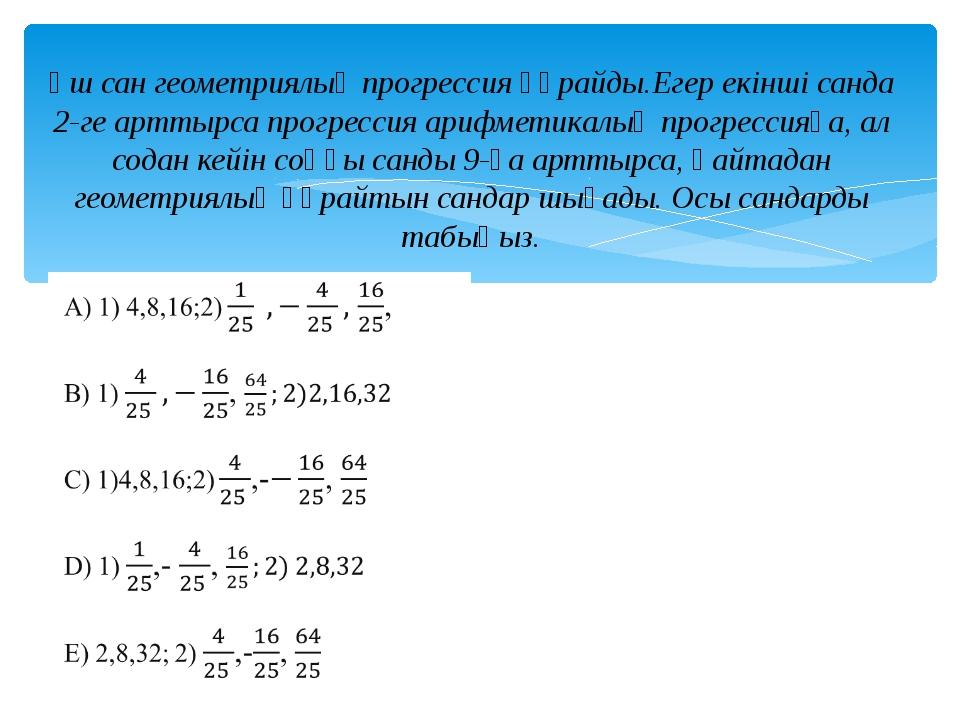 Үш сан геометриялық прогрессия құрайды.Егер екінші санда 2-ге арттырса прогре...