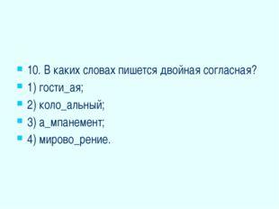 10. В каких словах пишется двойная согласная? 1) гости_ая; 2) коло_альный; 3
