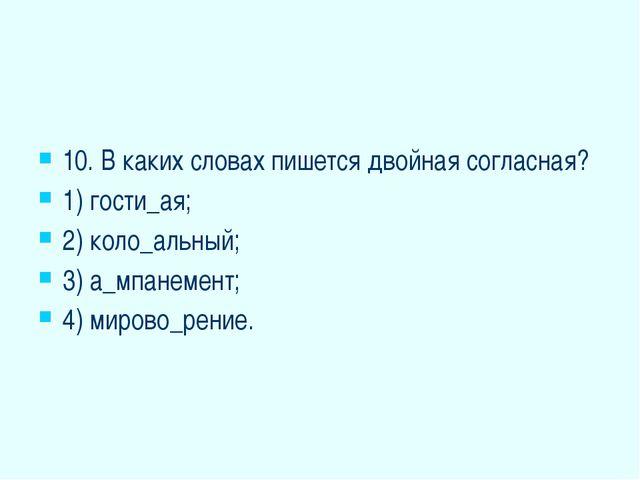 10. В каких словах пишется двойная согласная? 1) гости_ая; 2) коло_альный; 3...