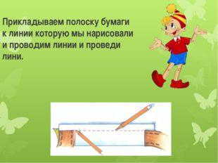 Прикладываем полоску бумаги к линии которую мы нарисовали и проводим линии и