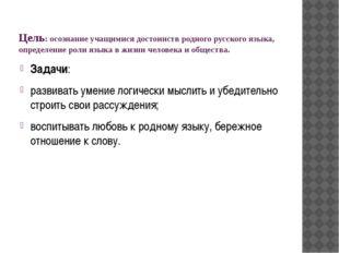 Цель: осознание учащимися достоинств родного русского языка, определение роли