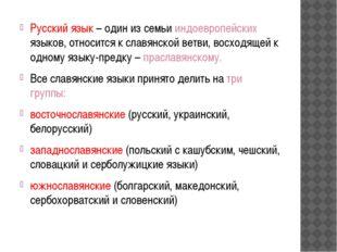 Русский язык – один из семьи индоевропейских языков, относится к славянской в