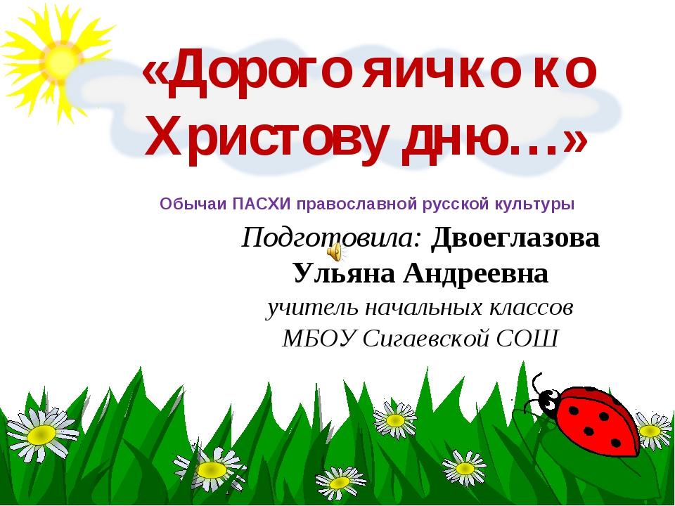 «Дорого яичко ко Христову дню…» Подготовила: Двоеглазова Ульяна Андреевна учи...