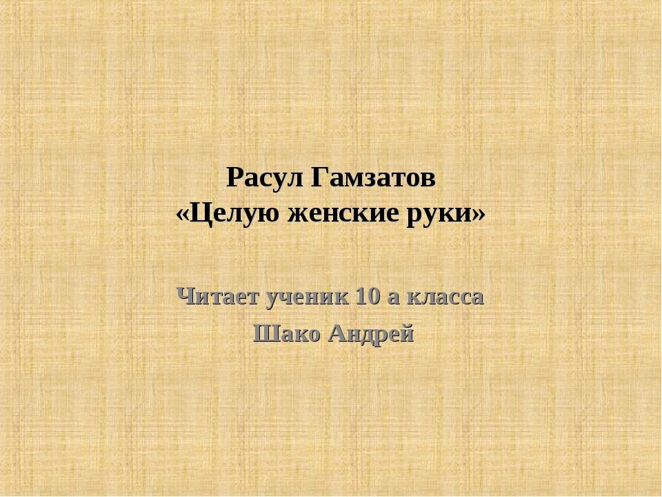 Расул Гамзатов «Целую женские руки» Читает ученик 10 а класса Шако Андрей