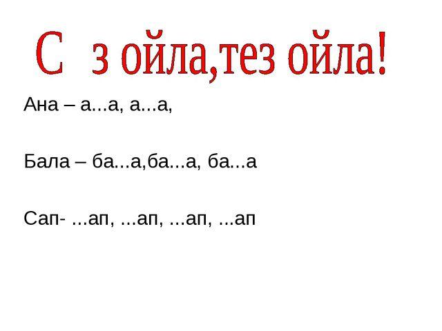 Ана – а...а, а...а, Бала – ба...а,ба...а, ба...а Сап- ...ап, ...ап, ...ап, .....